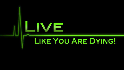 Live Like You Are Dying!